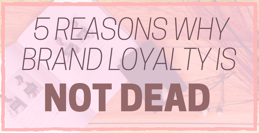 5 reasons why brand loyalty is not dead